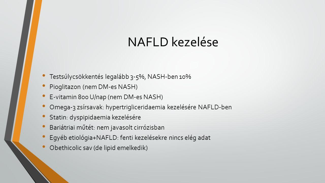 NAFLD kezelése Testsúlycsökkentés legalább 3-5%, NASH-ben 10% Pioglitazon (nem DM-es NASH) E-vitamin 800 U/nap (nem DM-es NASH) Omega-3 zsírsavak: hypertrigliceridaemia kezelésére NAFLD-ben Statin: dyspipidaemia kezelésére Bariátriai műtét: nem javasolt cirrózisban Egyéb etiológia+NAFLD: fenti kezelésekre nincs elég adat Obethicolic sav (de lipid emelkedik)