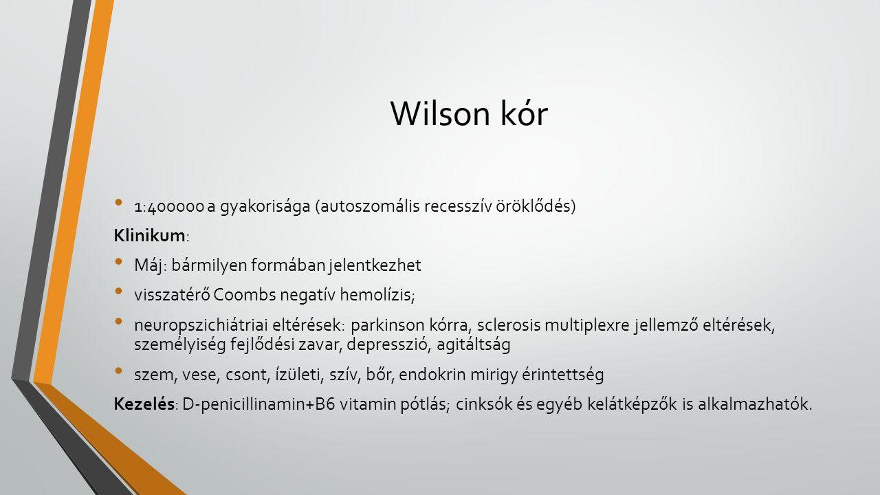 Wilson kór 1:400000 a gyakorisága (autoszomális recesszív öröklődés) Klinikum: Máj: bármilyen formában jelentkezhet visszatérő Coombs negatív hemolízis; neuropszichiátriai eltérések: parkinson kórra, sclerosis multiplexre jellemző eltérések, személyiség fejlődési zavar, depresszió, agitáltság szem, vese, csont, ízületi, szív, bőr, endokrin mirigy érintettség Kezelés: D-penicillinamin+B6 vitamin pótlás; cinksók és egyéb kelátképzők is alkalmazhatók.