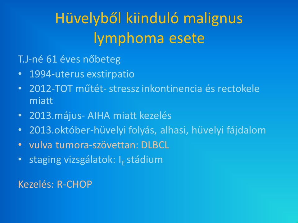 Hüvelyből kiinduló malignus lymphoma esete T.J-né 61 éves nőbeteg 1994-uterus exstirpatio 2012-TOT műtét- stressz inkontinencia és rectokele miatt 201