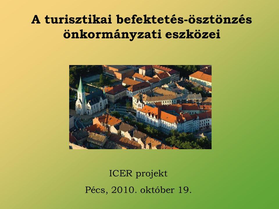 A turisztikai befektetés-ösztönzés önkormányzati eszközei ICER projekt Pécs, 2010. október 19.