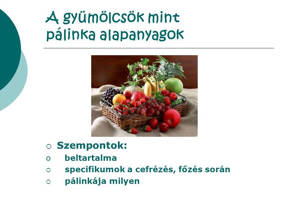A gyümölcsök mint pálinka alapanyagok  Szempontok: o beltartalma  specifikumok a cefrézés, főzés során  pálinkája milyen