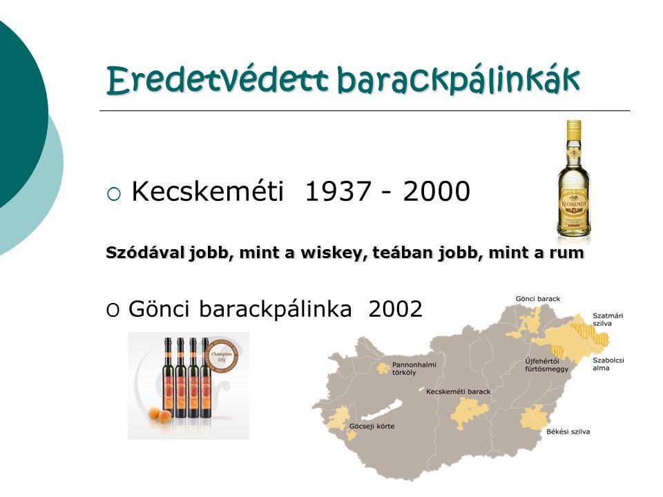 Eredetvédett barackpálinkák  Kecskeméti 1937 - 2000 Szódával jobb, mint a wiskey, teában jobb, mint a rum O Gönci barackpálinka 2002