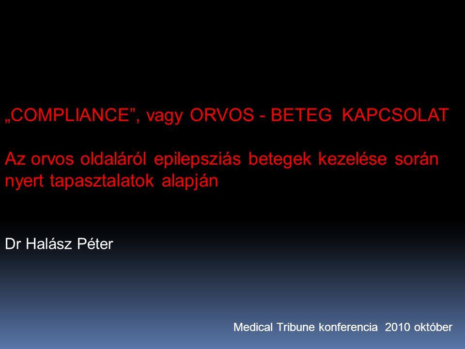 """""""COMPLIANCE , vagy ORVOS - BETEG KAPCSOLAT Az orvos oldaláról epilepsziás betegek kezelése során nyert tapasztalatok alapján Dr Halász Péter Medical Tribune konferencia 2010 október"""