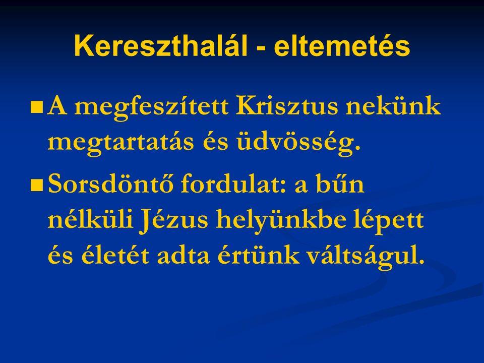 Kereszthalál - eltemetés A megfeszített Krisztus nekünk megtartatás és üdvösség.