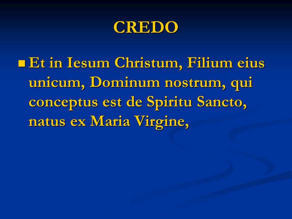 CREDO Et in Iesum Christum, Filium eius unicum, Dominum nostrum, qui conceptus est de Spiritu Sancto, natus ex Maria Virgine, Et in Iesum Christum, Filium eius unicum, Dominum nostrum, qui conceptus est de Spiritu Sancto, natus ex Maria Virgine,