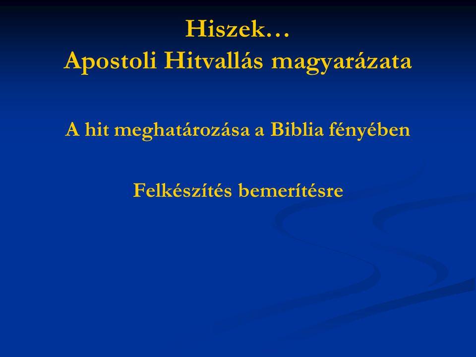 Hiszek… Apostoli Hitvallás magyarázata A hit meghatározása a Biblia fényében Felkészítés bemerítésre