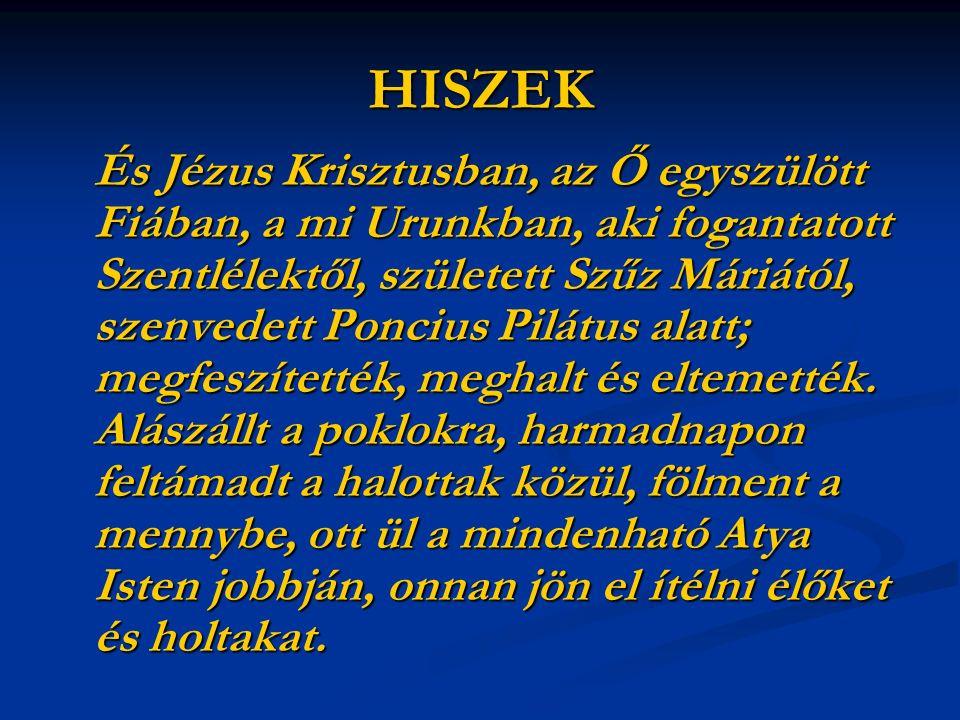 HISZEK És Jézus Krisztusban, az Ő egyszülött Fiában, a mi Urunkban, aki fogantatott Szentlélektől, született Szűz Máriától, szenvedett Poncius Pilátus alatt; megfeszítették, meghalt és eltemették.