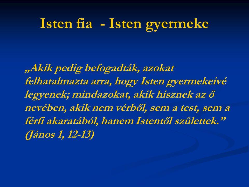 """Isten fia - Isten gyermeke """"Akik pedig befogadták, azokat felhatalmazta arra, hogy Isten gyermekeivé legyenek; mindazokat, akik hisznek az ő nevében, akik nem vérből, sem a test, sem a férfi akaratából, hanem Istentől születtek. (János 1, 12-13)"""