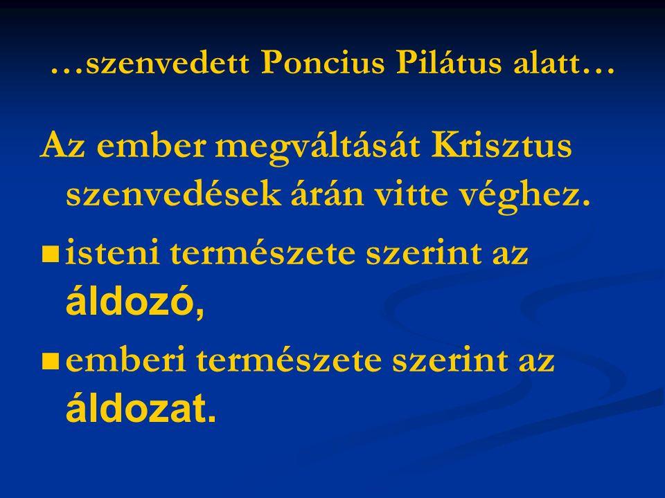 …szenvedett Poncius Pilátus alatt… Az ember megváltását Krisztus szenvedések árán vitte véghez.