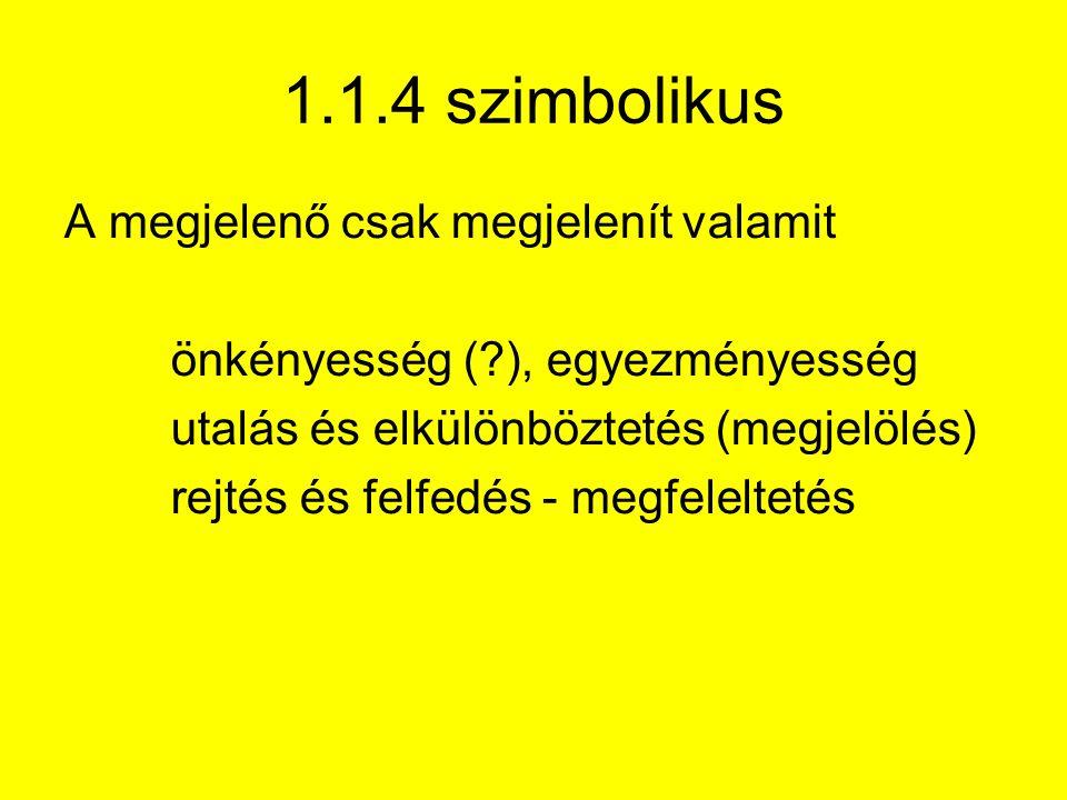 1.1.4 szimbolikus A megjelenő csak megjelenít valamit önkényesség ( ), egyezményesség utalás és elkülönböztetés (megjelölés) rejtés és felfedés - megfeleltetés
