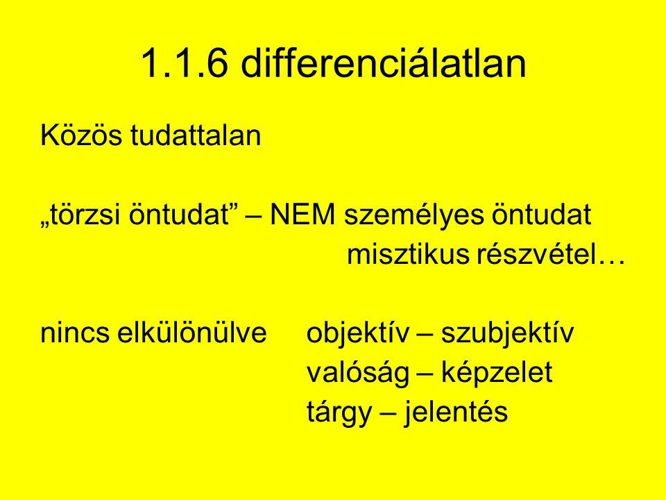 """1.1.6 differenciálatlan Közös tudattalan """"törzsi öntudat – NEM személyes öntudat misztikus részvétel… nincs elkülönülve objektív – szubjektív valóság – képzelet tárgy – jelentés"""