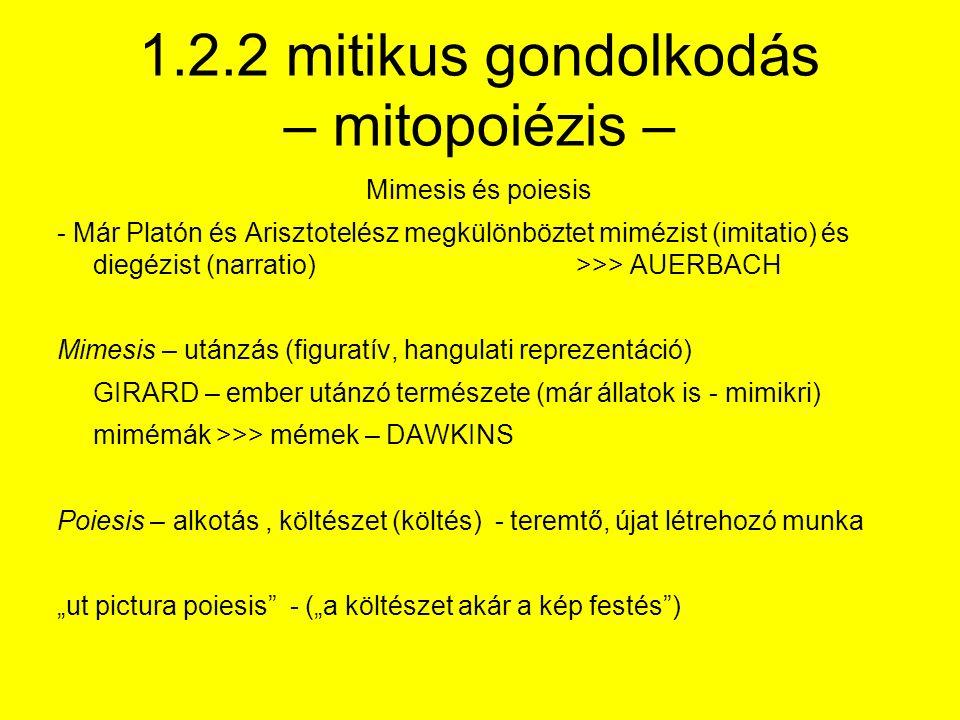 """1.2.2 mitikus gondolkodás – mitopoiézis – Mimesis és poiesis - Már Platón és Arisztotelész megkülönböztet mimézist (imitatio) és diegézist (narratio)>>> AUERBACH Mimesis – utánzás (figuratív, hangulati reprezentáció) GIRARD – ember utánzó természete (már állatok is - mimikri) mimémák >>> mémek – DAWKINS Poiesis – alkotás, költészet (költés) - teremtő, újat létrehozó munka """"ut pictura poiesis - (""""a költészet akár a kép festés )"""