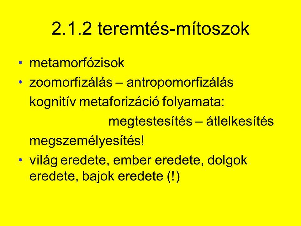 2.1.2 teremtés-mítoszok metamorfózisok zoomorfizálás – antropomorfizálás kognitív metaforizáció folyamata: megtestesítés – átlelkesítés megszemélyesítés.