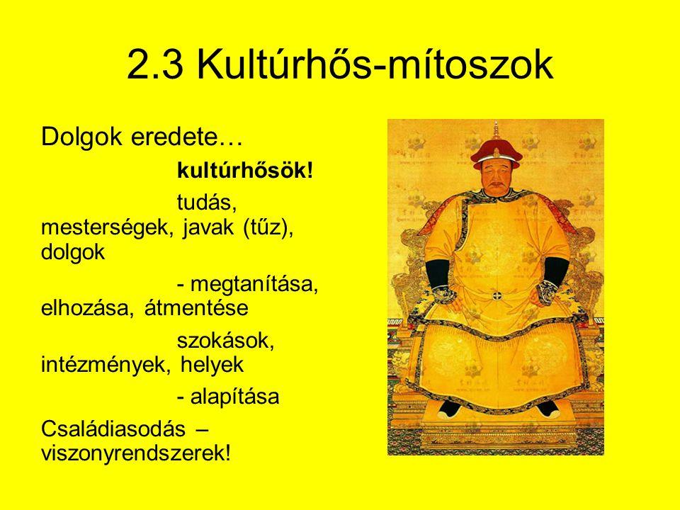 2.3 Kultúrhős-mítoszok Dolgok eredete… kultúrhősök! tudás, mesterségek, javak (tűz), dolgok - megtanítása, elhozása, átmentése szokások, intézmények,