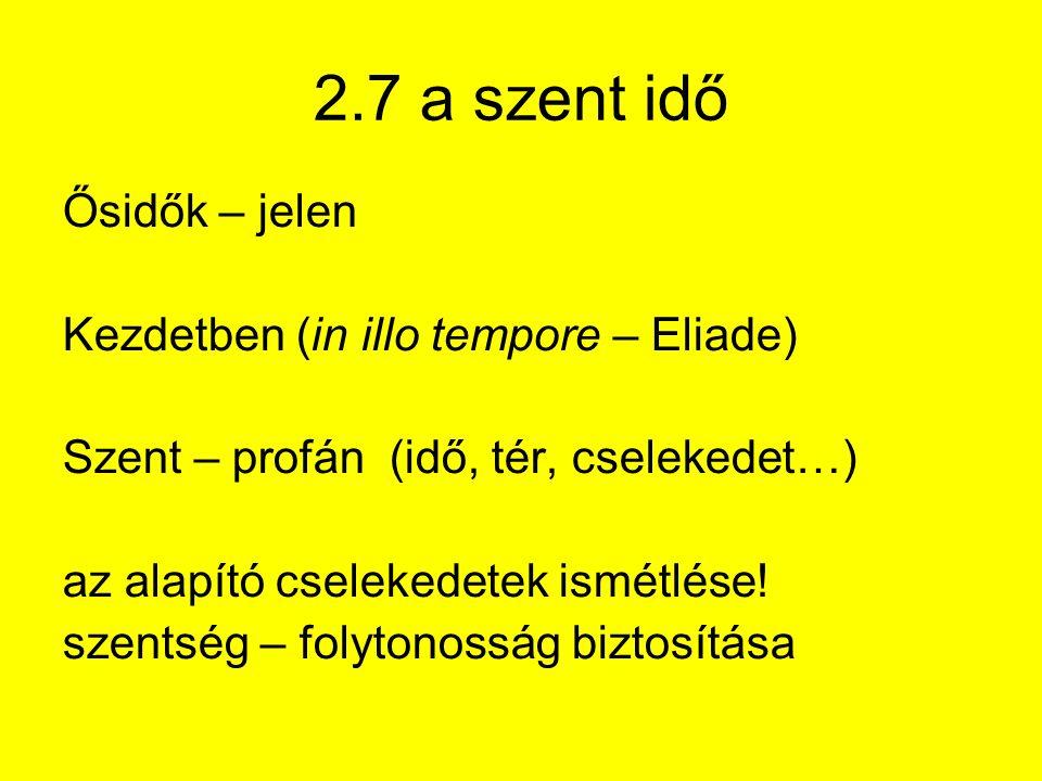 2.7 a szent idő Ősidők – jelen Kezdetben (in illo tempore – Eliade) Szent – profán (idő, tér, cselekedet…) az alapító cselekedetek ismétlése.