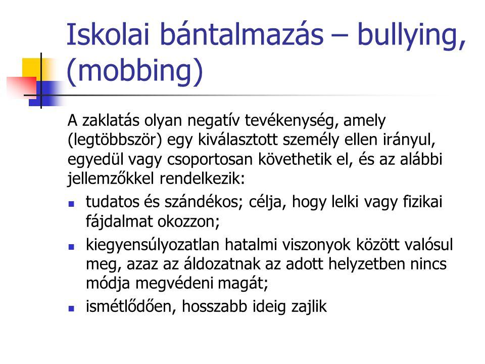 Iskolai bántalmazás – bullying, (mobbing) A zaklatás olyan negatív tevékenység, amely (legtöbbször) egy kiválasztott személy ellen irányul, egyedül vagy csoportosan követhetik el, és az alábbi jellemzőkkel rendelkezik: tudatos és szándékos; célja, hogy lelki vagy fizikai fájdalmat okozzon; kiegyensúlyozatlan hatalmi viszonyok között valósul meg, azaz az áldozatnak az adott helyzetben nincs módja megvédeni magát; ismétlődően, hosszabb ideig zajlik