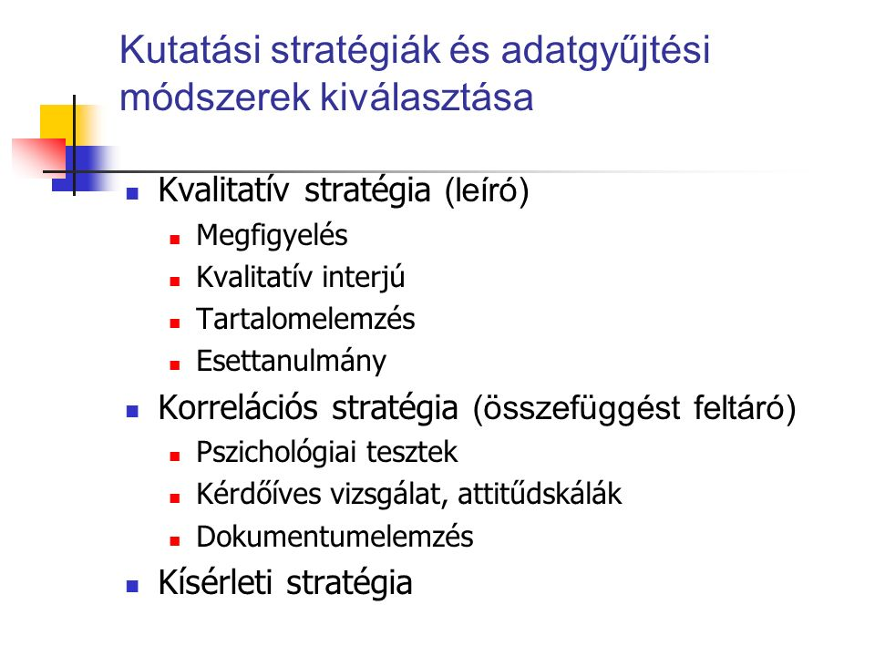 Kutatási stratégiák és adatgyűjtési módszerek kiválasztása Kvalitatív stratégia (leíró) Megfigyelés Kvalitatív interjú Tartalomelemzés Esettanulmány Korrelációs stratégia (összefüggést feltáró) Pszichológiai tesztek Kérdőíves vizsgálat, attitűdskálák Dokumentumelemzés Kísérleti stratégia
