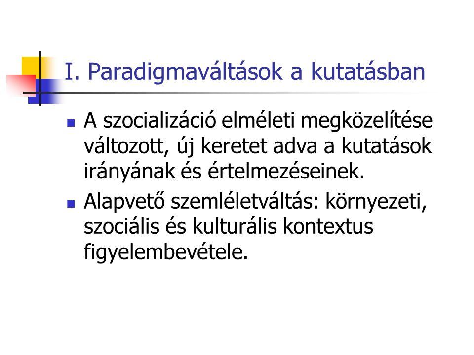 I. Paradigmaváltások a kutatásban A szocializáció elméleti megközelítése változott, új keretet adva a kutatások irányának és értelmezéseinek. Alapvető