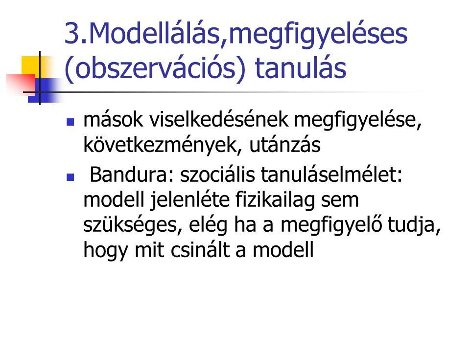 3.Modellálás,megfigyeléses (obszervációs) tanulás mások viselkedésének megfigyelése, következmények, utánzás Bandura: szociális tanuláselmélet: modell jelenléte fizikailag sem szükséges, elég ha a megfigyelő tudja, hogy mit csinált a modell