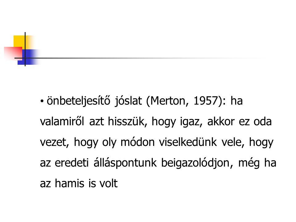 önbeteljesítő jóslat (Merton, 1957): ha valamiről azt hisszük, hogy igaz, akkor ez oda vezet, hogy oly módon viselkedünk vele, hogy az eredeti álláspontunk beigazolódjon, még ha az hamis is volt