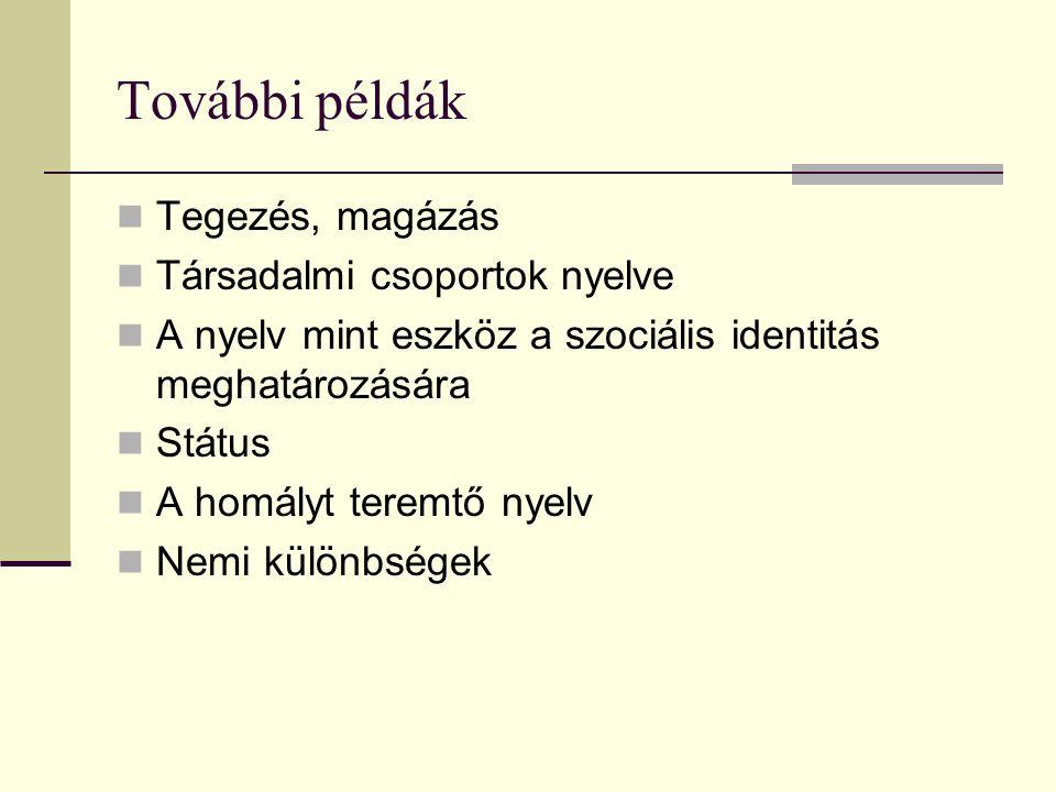 További példák Tegezés, magázás Társadalmi csoportok nyelve A nyelv mint eszköz a szociális identitás meghatározására Státus A homályt teremtő nyelv Nemi különbségek