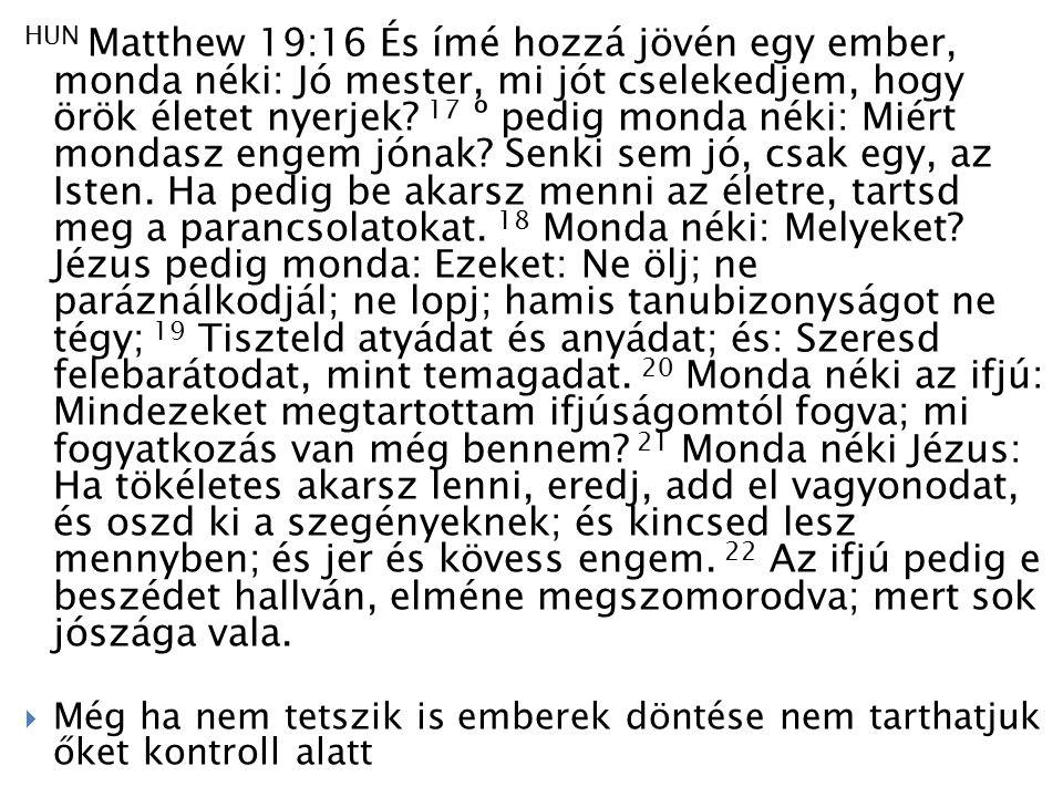 HUN Matthew 19:16 És ímé hozzá jövén egy ember, monda néki: Jó mester, mi jót cselekedjem, hogy örök életet nyerjek.