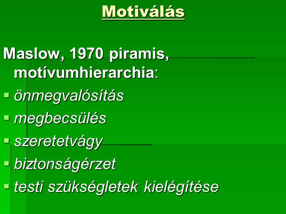 Motiválás Maslow, 1970 piramis, motívumhierarchia:  önmegvalósítás  megbecsülés  szeretetvágy  biztonságérzet  testi szükségletek kielégítése