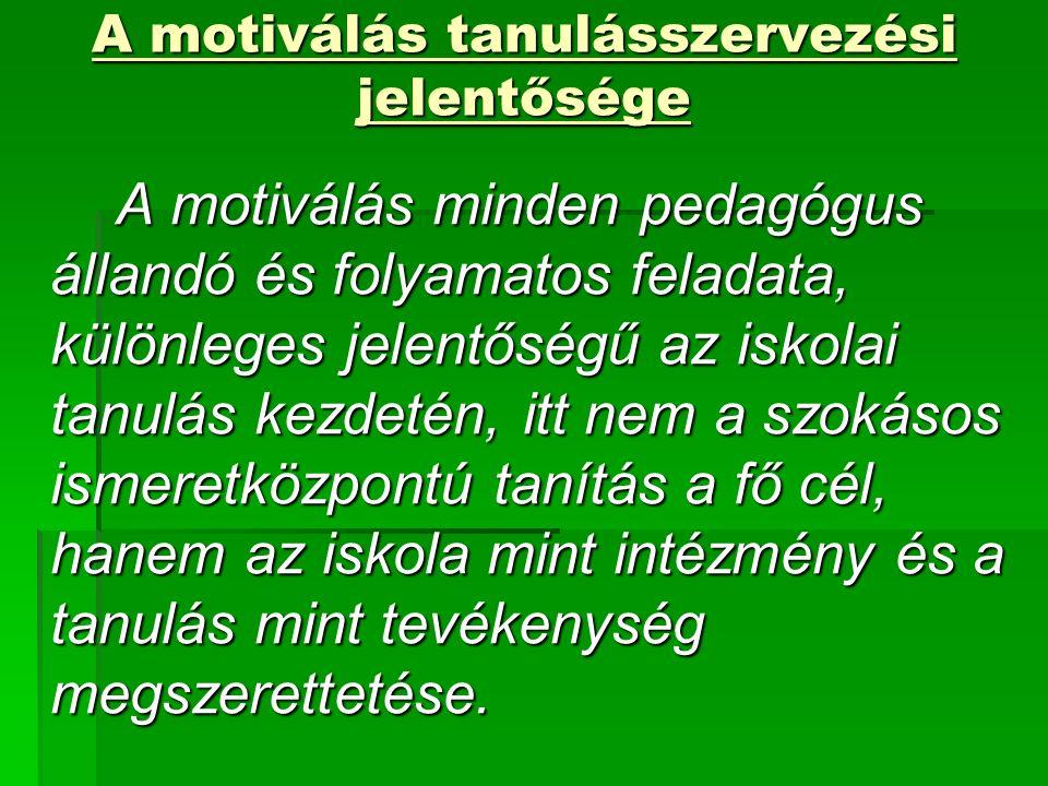 A motiválás tanulásszervezési jelentősége A motiválás minden pedagógus állandó és folyamatos feladata, különleges jelentőségű az iskolai tanulás kezdetén, itt nem a szokásos ismeretközpontú tanítás a fő cél, hanem az iskola mint intézmény és a tanulás mint tevékenység megszerettetése.