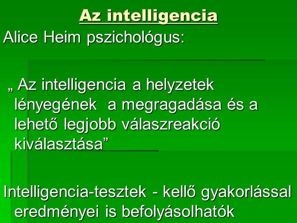 """Az intelligencia Az intelligencia Alice Heim pszichológus: """" Az intelligencia a helyzetek lényegének a megragadása és a lehető legjobb válaszreakció kiválasztása """" Az intelligencia a helyzetek lényegének a megragadása és a lehető legjobb válaszreakció kiválasztása Intelligencia-tesztek - kellő gyakorlással eredményei is befolyásolhatók"""