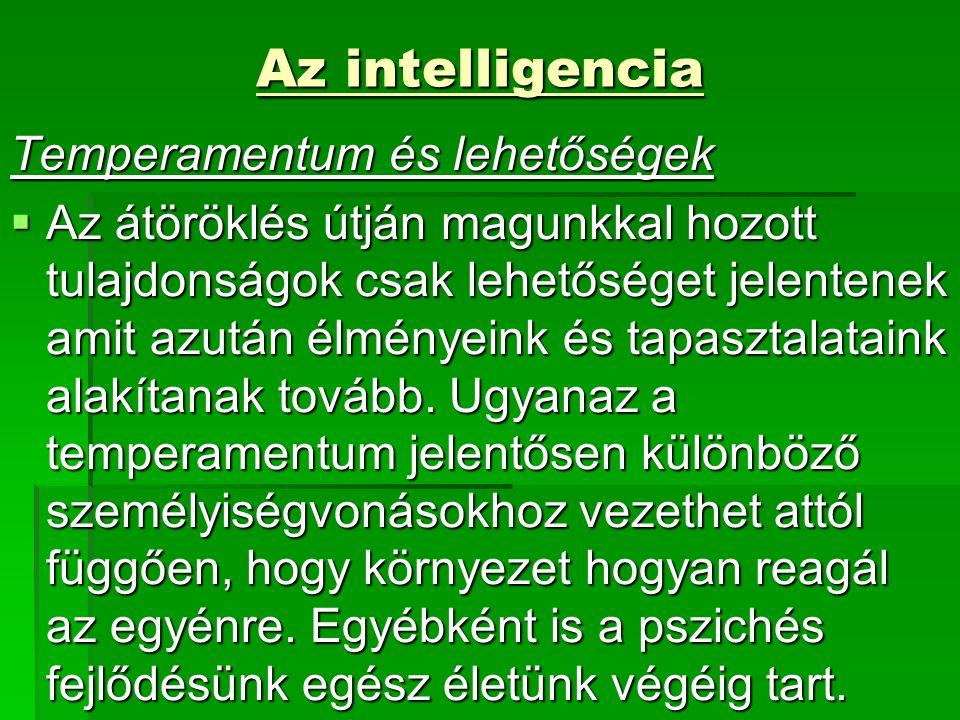 Az intelligencia Az intelligencia Temperamentum és lehetőségek  Az átöröklés útján magunkkal hozott tulajdonságok csak lehetőséget jelentenek amit azután élményeink és tapasztalataink alakítanak tovább.
