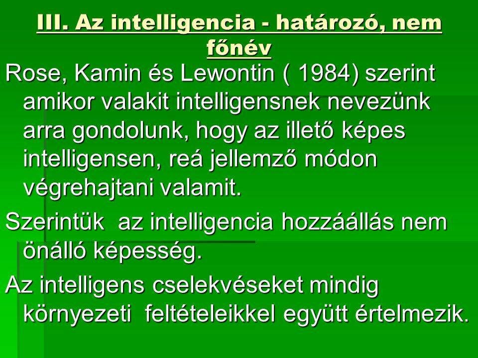 III. Az intelligencia - határozó, nem főnév Rose, Kamin és Lewontin ( 1984) szerint amikor valakit intelligensnek nevezünk arra gondolunk, hogy az ill