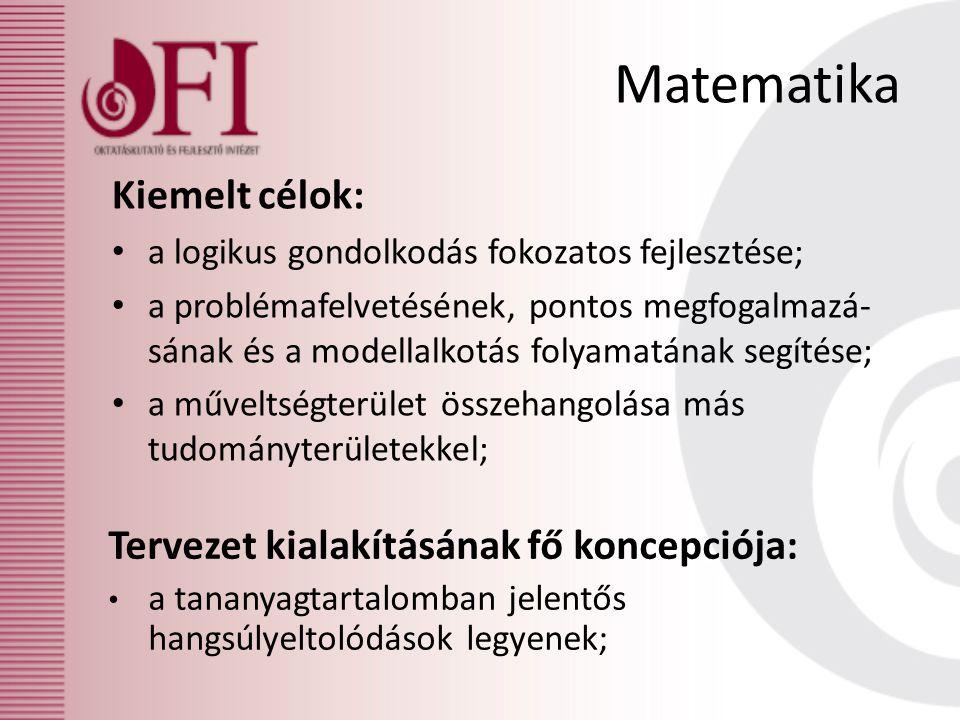Matematika Kiemelt célok: a logikus gondolkodás fokozatos fejlesztése; a problémafelvetésének, pontos megfogalmazá- sának és a modellalkotás folyamatának segítése; a műveltségterület összehangolása más tudományterületekkel; Tervezet kialakításának fő koncepciója: a tananyagtartalomban jelentős hangsúlyeltolódások legyenek;