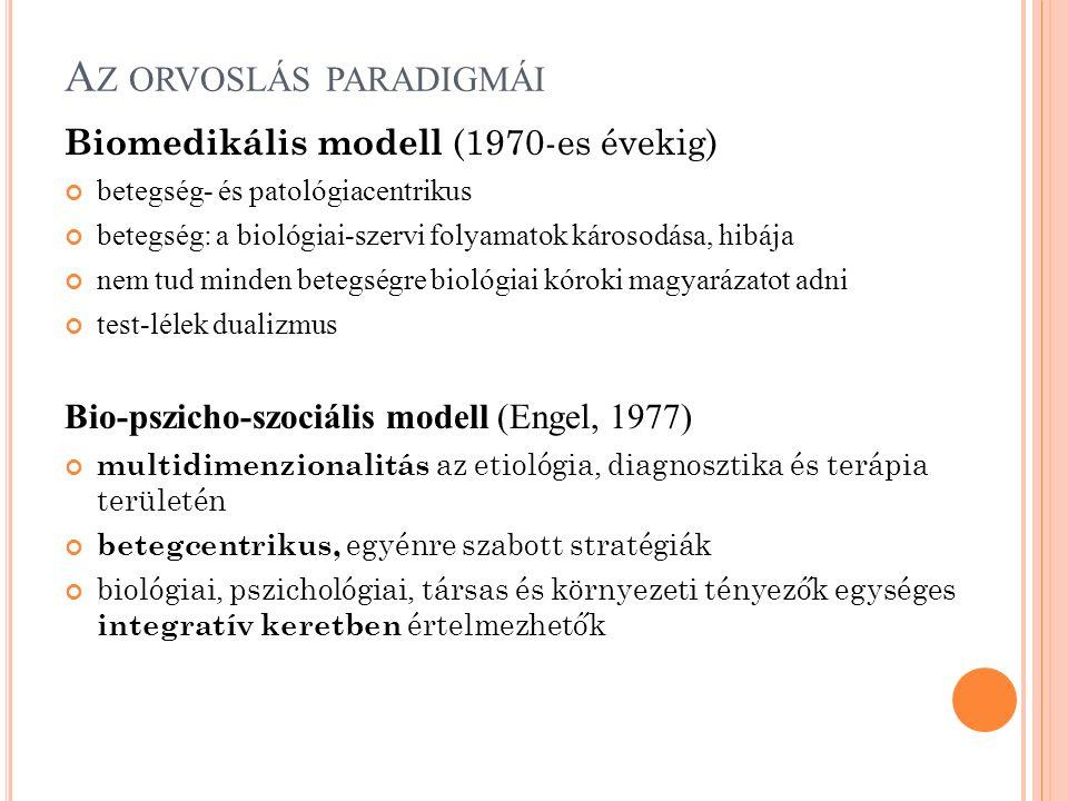 A Z ORVOSLÁS PARADIGMÁI Biomedikális modell (1970-es évekig) betegség- és patológiacentrikus betegség: a biológiai-szervi folyamatok károsodása, hibája nem tud minden betegségre biológiai kóroki magyarázatot adni test-lélek dualizmus Bio-pszicho-szociális modell (Engel, 1977) multidimenzionalitás az etiológia, diagnosztika és terápia területén betegcentrikus, egyénre szabott stratégiák biológiai, pszichológiai, társas és környezeti tényezők egységes integratív keretben értelmezhetők