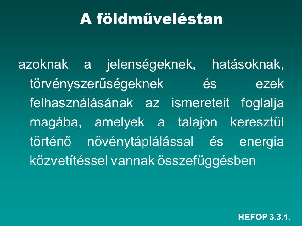 HEFOP 3.3.1. A földműveléstan azoknak a jelenségeknek, hatásoknak, törvényszerűségeknek és ezek felhasználásának az ismereteit foglalja magába, amelye