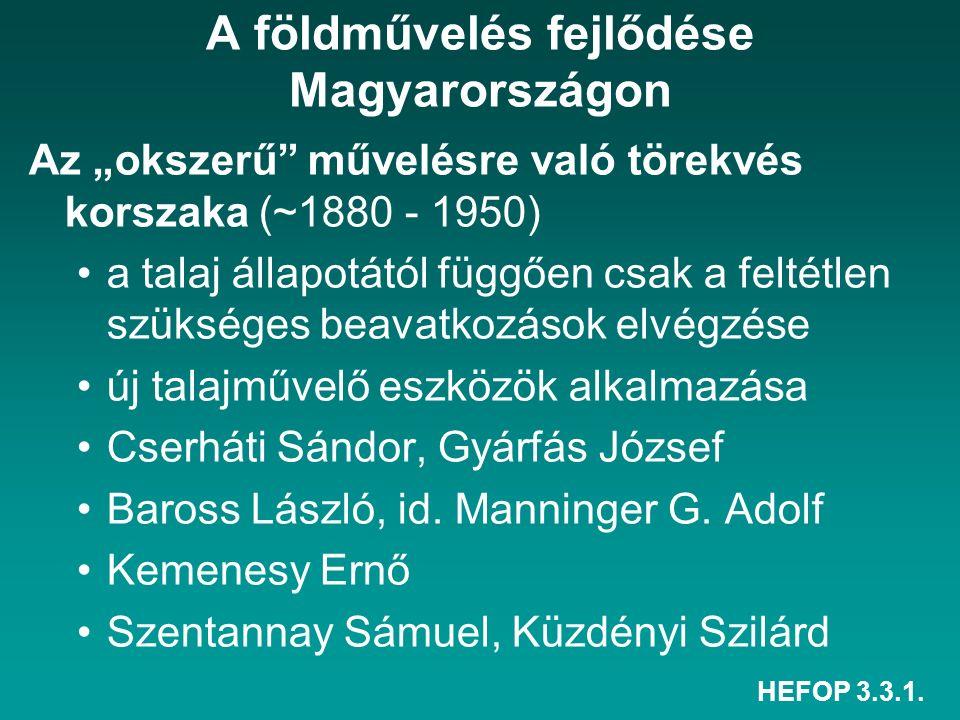 """HEFOP 3.3.1. A földművelés fejlődése Magyarországon Az """"okszerű"""" művelésre való törekvés korszaka (~1880 - 1950) a talaj állapotától függően csak a fe"""