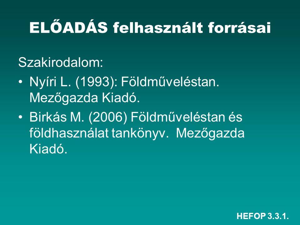 HEFOP 3.3.1. ELŐADÁS felhasznált forrásai Szakirodalom: Nyíri L. (1993): Földműveléstan. Mezőgazda Kiadó. Birkás M. (2006) Földműveléstan és földhaszn