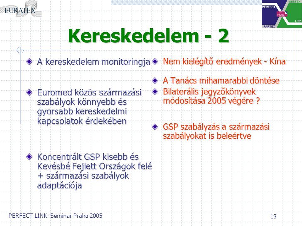 PERFECT-LINK- Seminar Praha 2005 13 Kereskedelem - 2 A kereskedelem monitoringja Euromed közös származási szabályok könnyebb és gyorsabb kereskedelmi kapcsolatok érdekében Koncentrált GSP kisebb és Kevésbé Fejlett Országok felé + származási szabályok adaptációja Nem kielégítő eredmények - Kína A Tanács mihamarabbi döntése Bilaterális jegyzőkönyvek módosítása 2005 végére .