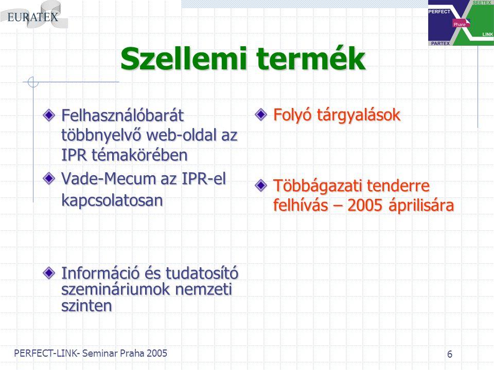 PERFECT-LINK- Seminar Praha 2005 6 Szellemi termék Felhasználóbarát többnyelvő web-oldal az IPR témakörében Vade-Mecum az IPR-el kapcsolatosan Információ és tudatosító szemináriumok nemzeti szinten Folyó tárgyalások Többágazati tenderre felhívás – 2005 áprilisára