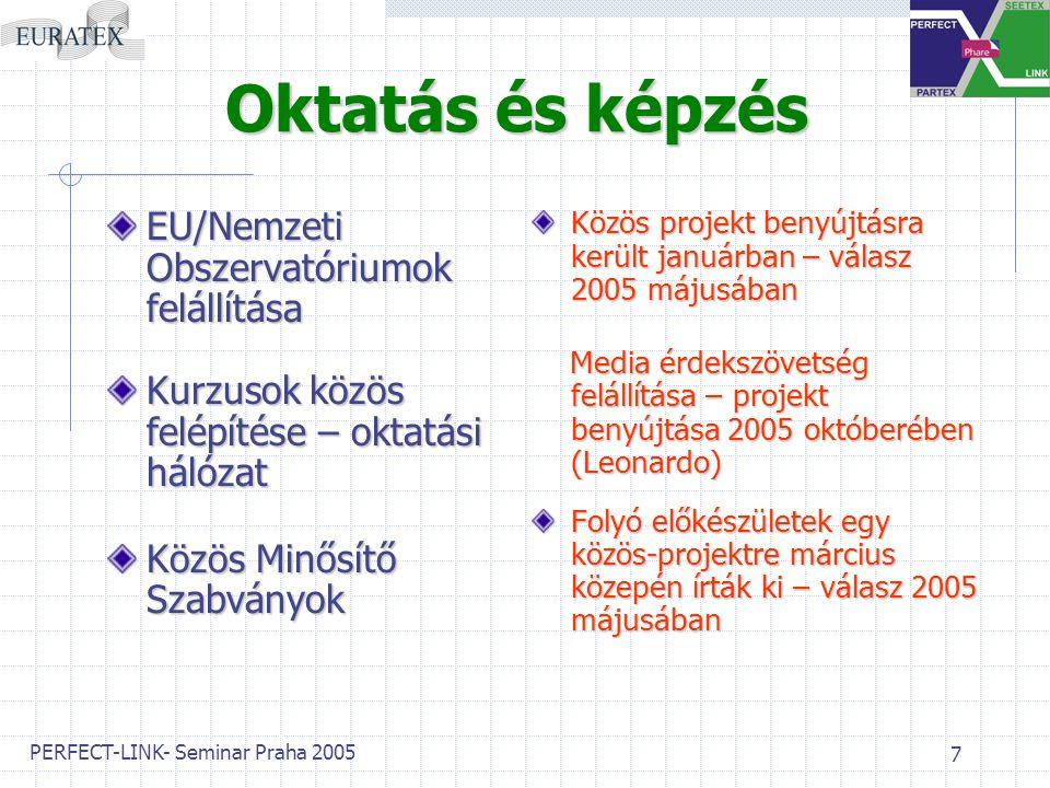 PERFECT-LINK- Seminar Praha 2005 7 Oktatás és képzés EU/Nemzeti Obszervatóriumok felállítása Kurzusok közös felépítése – oktatási hálózat Közös Minősítő Szabványok Közös projekt benyújtásra került januárban – válasz 2005 májusában Media érdekszövetség felállítása – projekt benyújtása 2005 októberében (Leonardo) Media érdekszövetség felállítása – projekt benyújtása 2005 októberében (Leonardo) Folyó előkészületek egy közös-projektre március közepén írták ki – válasz 2005 májusában