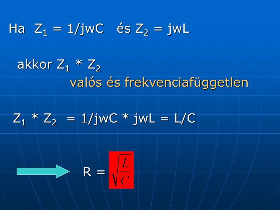 Ha Z 1 = 1/jwC és Z 2 = jwL akkor Z 1 * Z 2 akkor Z 1 * Z 2 valós és frekvenciafüggetlen valós és frekvenciafüggetlen Z 1 * Z 2 = 1/jwC * jwL = L/C Z 1 * Z 2 = 1/jwC * jwL = L/C R = R =
