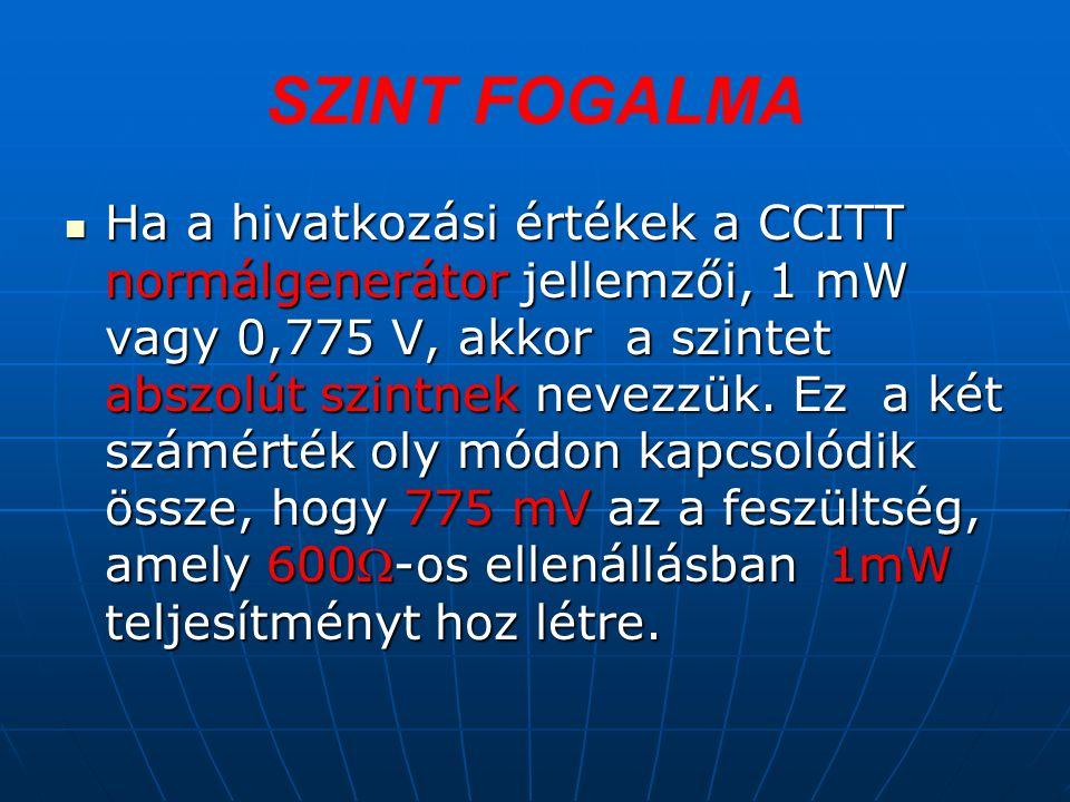 SZINT FOGALMA Ha a hivatkozási értékek a CCITT normálgenerátor jellemzői, 1 mW vagy 0,775 V, akkor a szintet abszolút szintnek nevezzük.