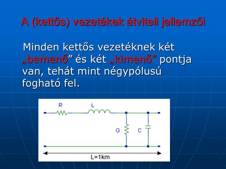 """A (kettős) vezetékek átviteli jellemzői Minden kettős vezetéknek két """"bemenő és két """"kimenő pontja van, tehát mint négypólusú fogható fel."""
