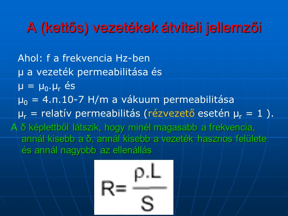 A (kettős) vezetékek átviteli jellemzői Ahol: f a frekvencia Hz-ben μ a vezeték permeabilitása és μ = μ 0.μ r és μ 0 = 4.π.10-7 H/m a vákuum permeabilitása μ r = relatív permeabilitás (rézvezető esetén μ r = 1 ).