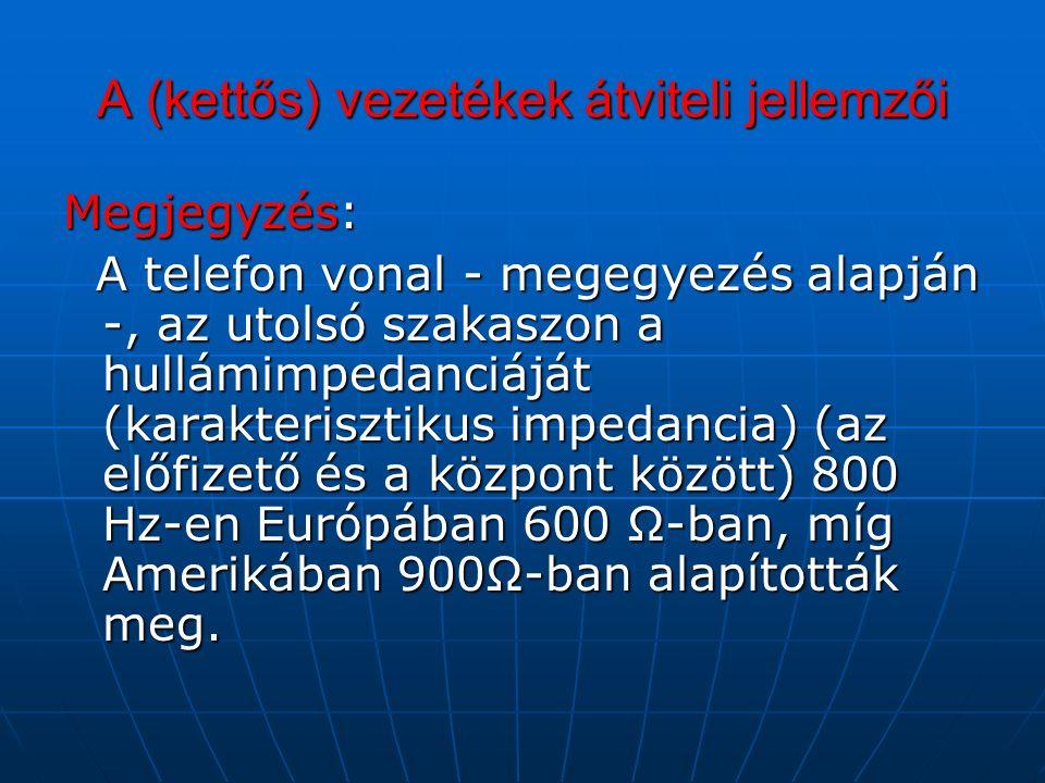 A (kettős) vezetékek átviteli jellemzői Megjegyzés: A telefon vonal - megegyezés alapján -, az utolsó szakaszon a hullámimpedanciáját (karakterisztikus impedancia) (az előfizető és a központ között) 800 Hz-en Európában 600 Ω-ban, míg Amerikában 900Ω-ban alapították meg.