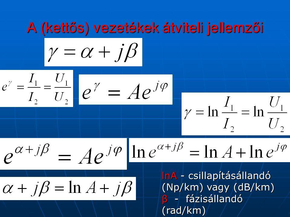 A (kettős) vezetékek átviteli jellemzői lnA - csillapításállandó (Np/km) vagy (dB/km) β - fázisállandó (rad/km)