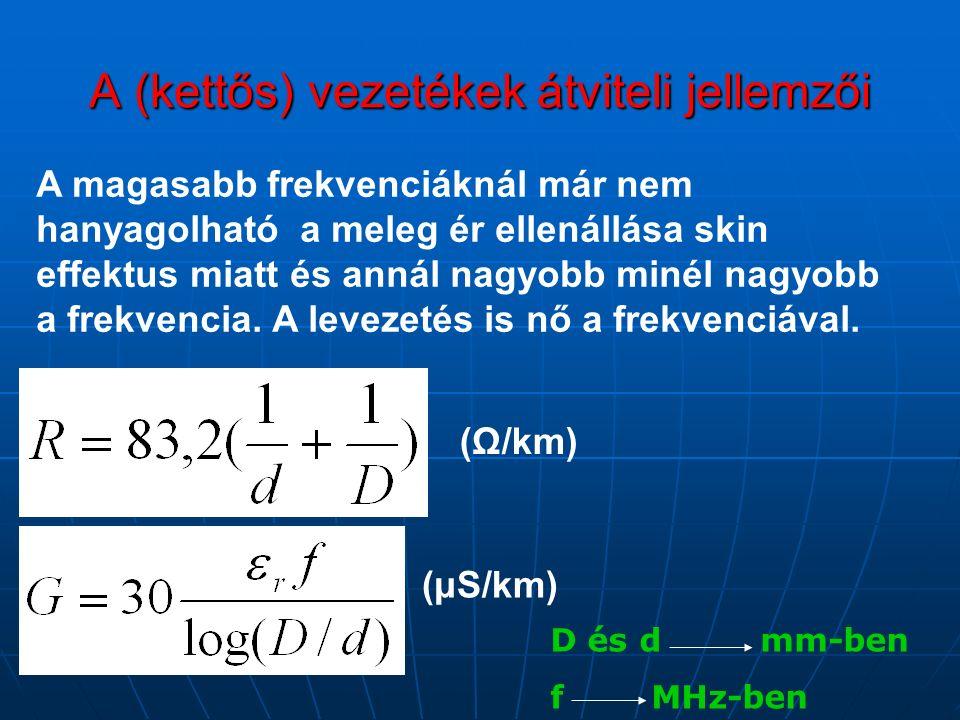 A (kettős) vezetékek átviteli jellemzői (Ω/km) (μS/km) A magasabb frekvenciáknál már nem hanyagolható a meleg ér ellenállása skin effektus miatt és annál nagyobb minél nagyobb a frekvencia.