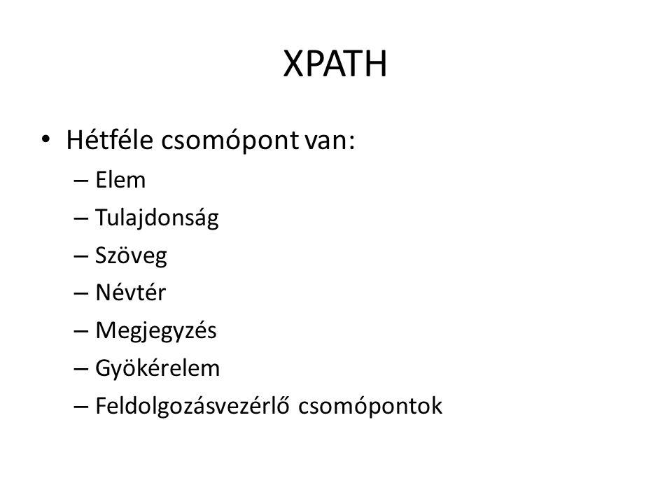 XPATH Hétféle csomópont van: – Elem – Tulajdonság – Szöveg – Névtér – Megjegyzés – Gyökérelem – Feldolgozásvezérlő csomópontok