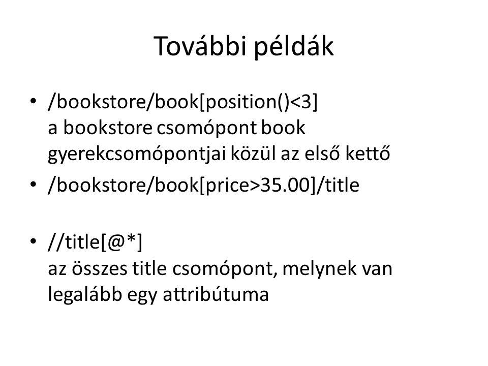 További példák /bookstore/book[position()<3] a bookstore csomópont book gyerekcsomópontjai közül az első kettő /bookstore/book[price>35.00]/title //title[@*] az összes title csomópont, melynek van legalább egy attribútuma