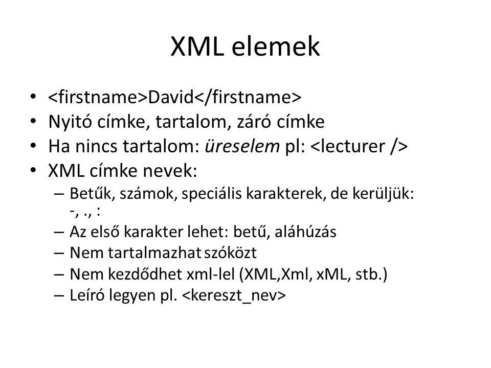 XML elemek David Nyitó címke, tartalom, záró címke Ha nincs tartalom: üreselem pl: XML címke nevek: – Betűk, számok, speciális karakterek, de kerüljük: -,., : – Az első karakter lehet: betű, aláhúzás – Nem tartalmazhat szóközt – Nem kezdődhet xml-lel (XML,Xml, xML, stb.) – Leíró legyen pl.