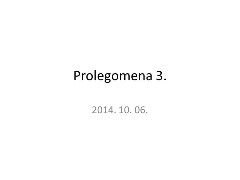 Prolegomena 3. 2014. 10. 06.